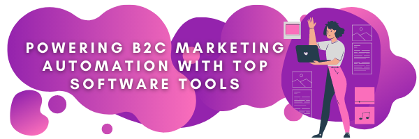Powering B2C Marketing Automation With Top Software Tools